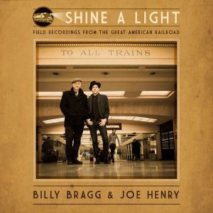 Billy Bragg & Joe Henry - Shine A Light: Field Recordings From The Great American Railroad Cover